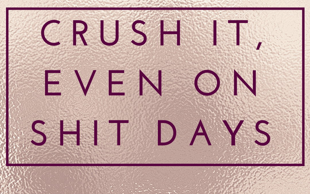 Crush It, Even On Shit Days
